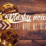 Les 5 nouvelles sur le whisky de la semaine
